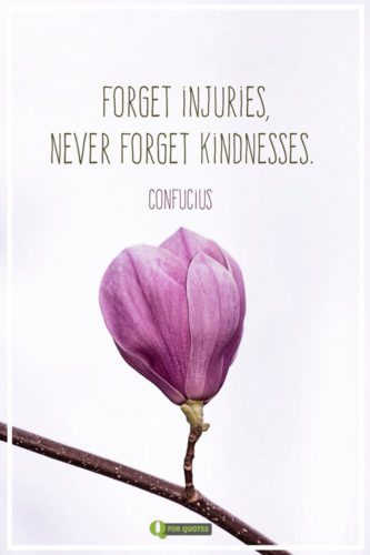 Forget injuries, never forget kindnesses. Confucius