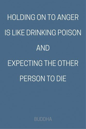 Holding on to anger is like drinking poison and expecting the other person to die. Buddha.