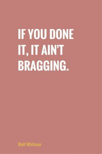 If you done it, it ain't bragging. Walt Whitman