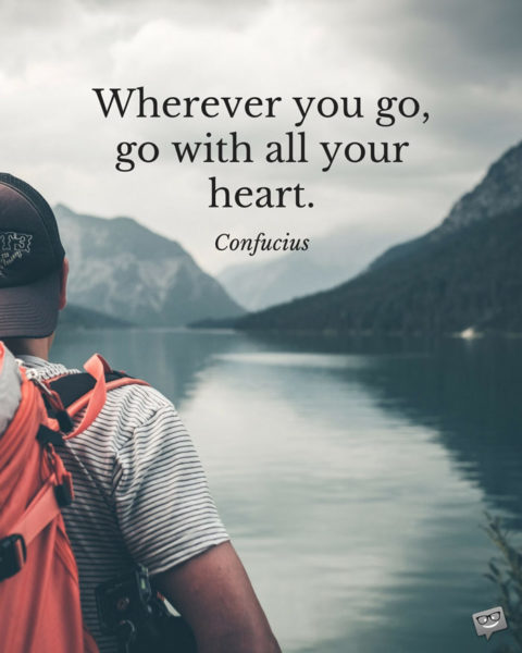 Wherever you go, go with all your heart. Confucius