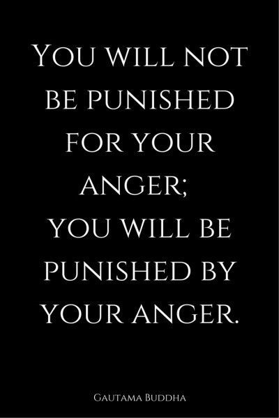 You will not be punished for your anger; you will be punished by your anger. Buddha.