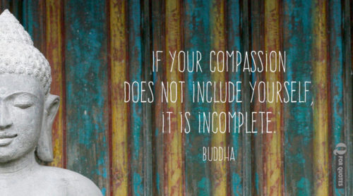 If your compassion does not include yourself, it is incomplete. Buddha.