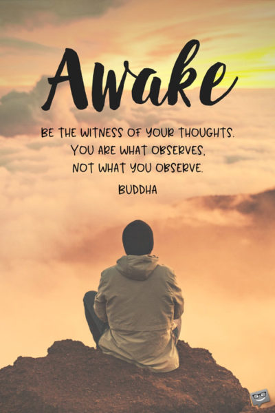 Awake. Be the witness of your thoughts. You are what observes, not what you observe. Buddha.