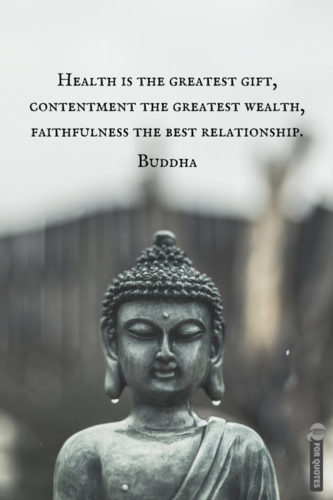 Health is the greatest gift, contentment the greatest wealth, faithfulness the best relationship. Buddha.