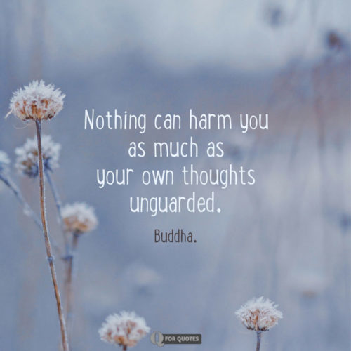 Nothing can harm you as much as your own thoughts unguarded. Buddha
