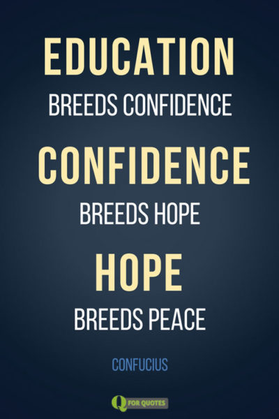 Education breeds confidence. Confidence breeds hope. Hope breeds peace. Confucius