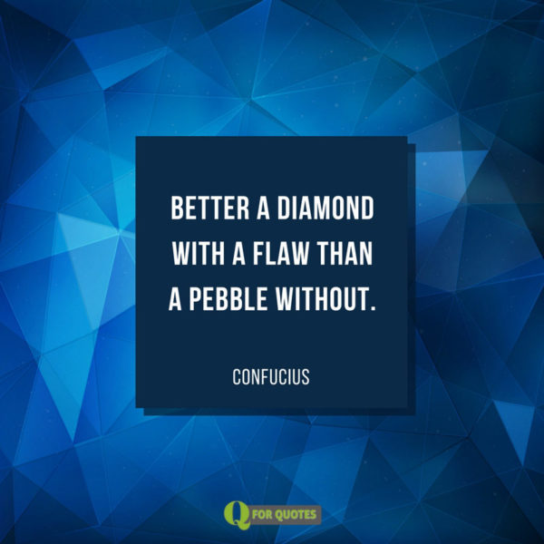 Better a diamond with a flaw than a pebble without. Confucius