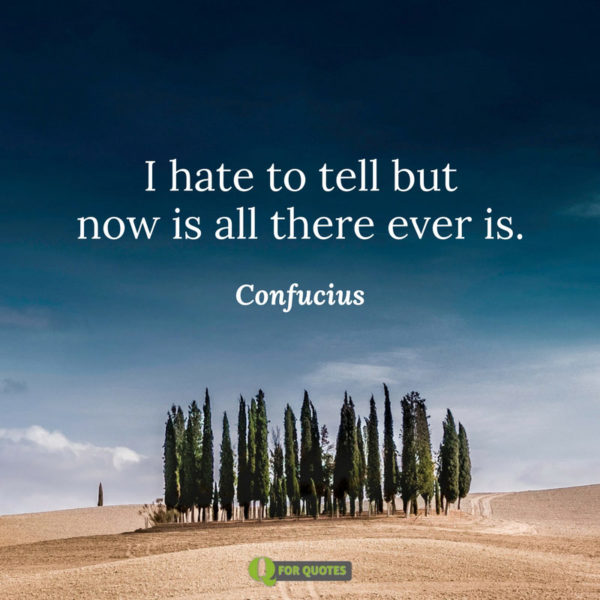 I hate to tell but now is all there ever is. Confucius