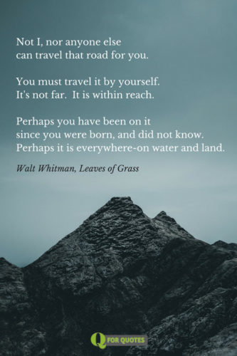 Not I, nor anyone else can travel that road for you. You must travel it by yourself. It's not far. It is within reach. Perhaps you have been on it since you were born, and did not know. Perhaps it is everywhere-on water and land. Walt Whitman, Leaves of Grass