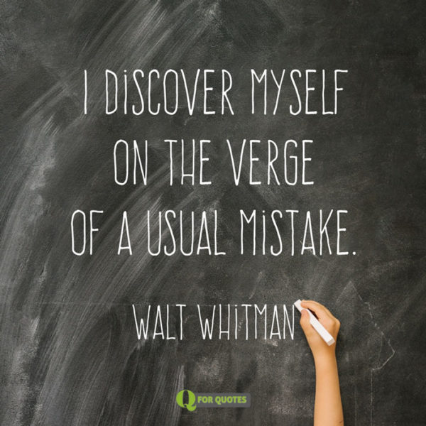 I discover myself on the verge of a usual mistake. Walt Whitman, Song of Myself