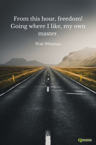 From this hour, freedom! Going where I like, my own master. Walt Whitman