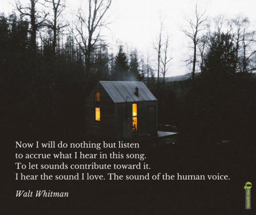 Now I will do nothing but listen to accrue what I hear in this song. To let sounds contribute toward it. I hear the sound I love. The sound of the human voice. Walt Whitman