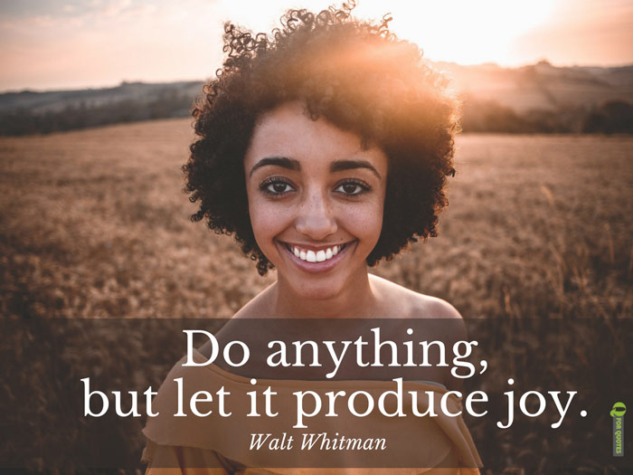 Do anything, but let it produce joy. Walt Whitman