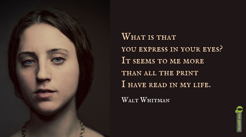 What is that you express in your eyes? It seems to me more than all the print I have read in my life. Walt Whitman