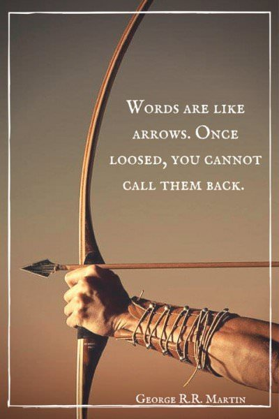 """Words are like arrows. Once loosed, you"