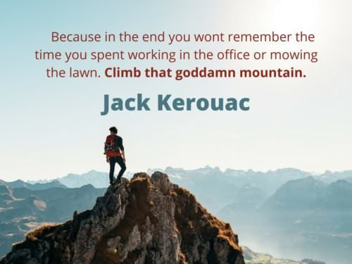 Because in the end you wont remember the time you spent working in the office or mowing the lawn. Climb that goddamn mountain. Jack Kerouac.