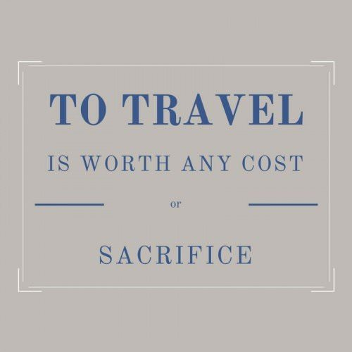 To travel is worth any cost or sacrifice.