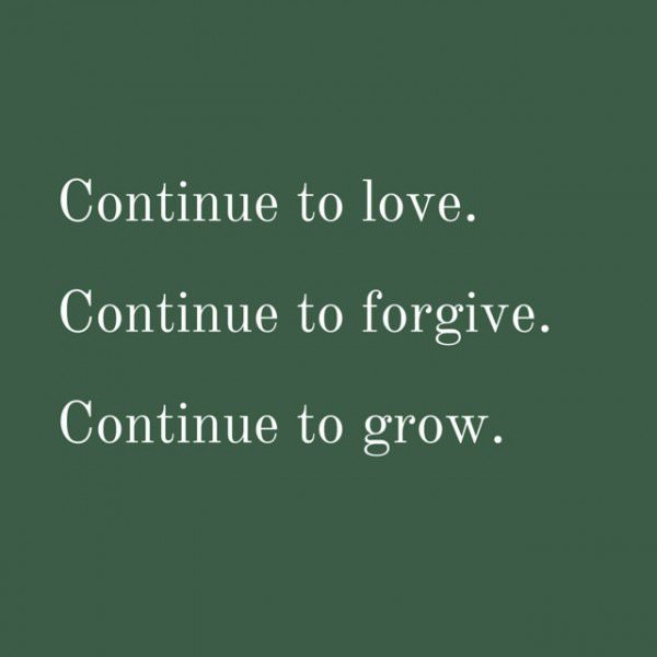 Continue to love. Continue to forgive. Continue to grow.