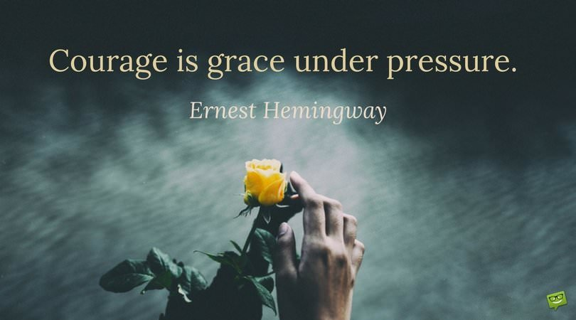 Courage is grace under pressure. Ernest Hemingway.