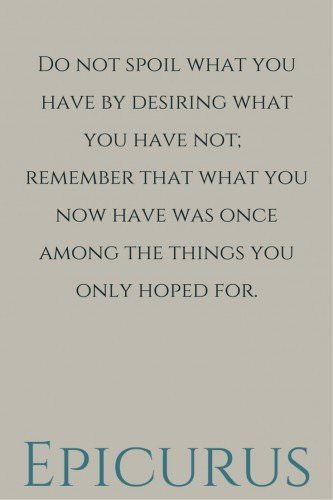 Do not spoil what you have by desiring what you have not; remember that what you now have was once among the things you only hoped for. Epicurus