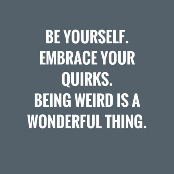 Be yourself. Embrace your quirks. Being weird is a wonderful thing.