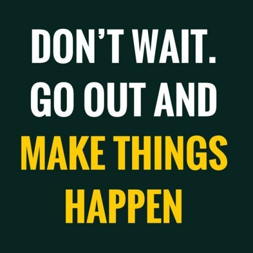 Don't wait. Go out and make things happen.