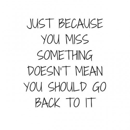 Just because you miss something doesn't mean you should go back to it.