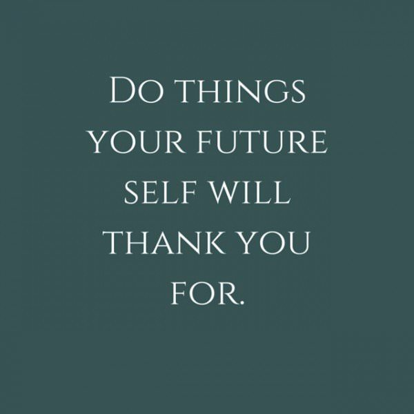 Do things your future self will thank you for.