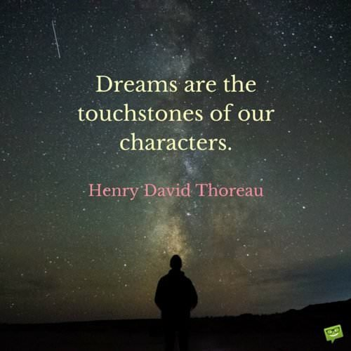 Dreams are the touchstones of our characters. Henry David Thoreau.