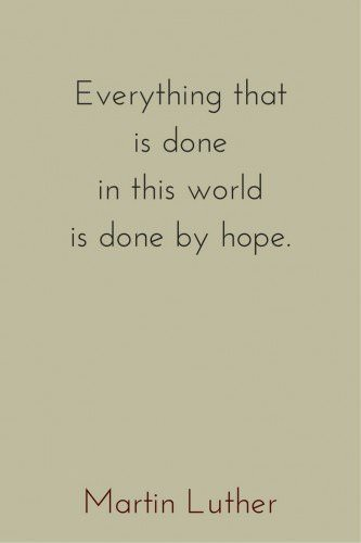 Everything that is done in this world is done by hope. Martin Luther