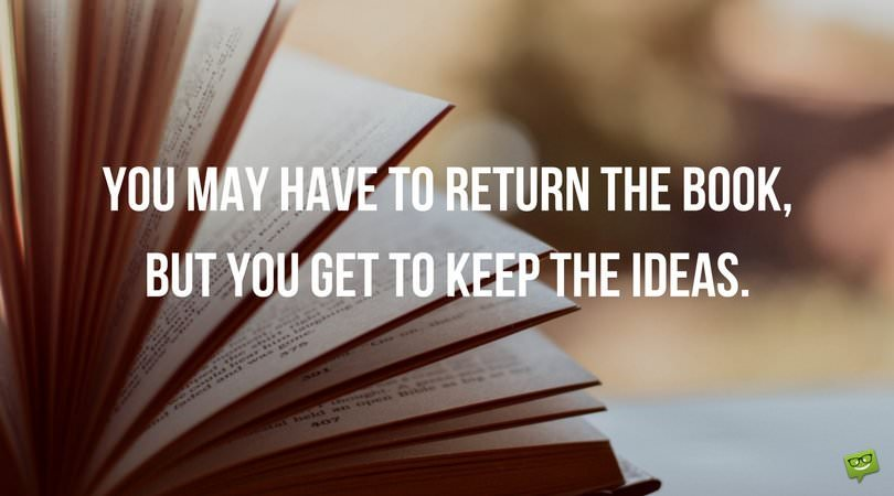 You may have to return the book, but you get to keep the ideas.