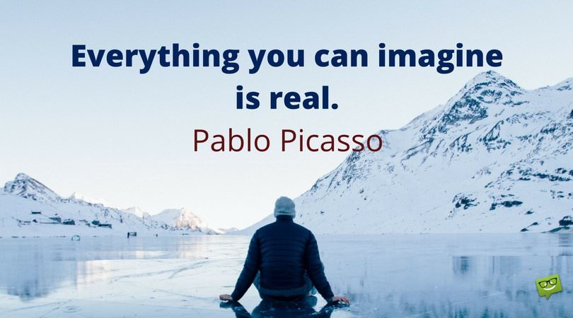 Everything you can imagine is real. Pablo Picasso.