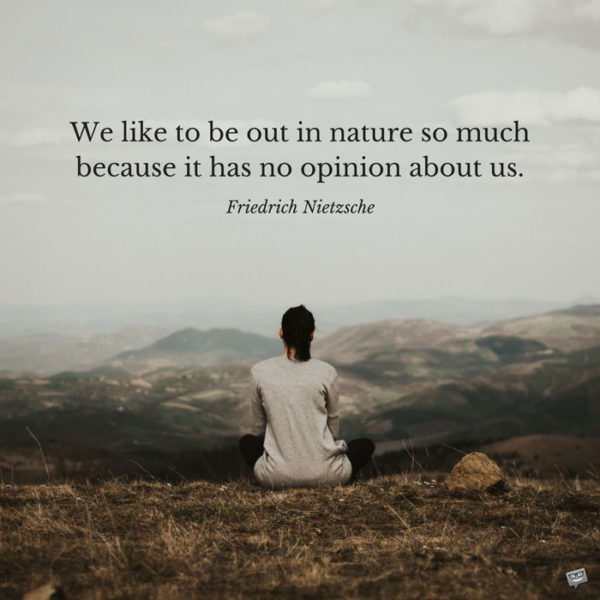 We like to be out in nature so much because it has no opinion about us. Friedrich Nietzsche