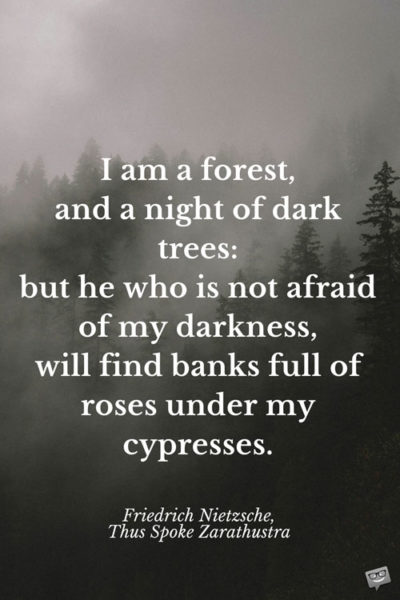 I am a forest, and a night of dark trees: but he who is not afraid of my darkness, will find banks full of roses under my cypresses. Friedrich Nietzsche, Thus Spoke Zarathustra