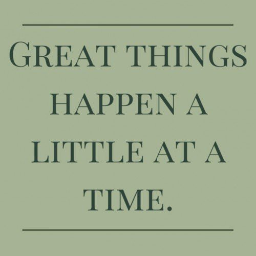 Great things happen a little at a time.