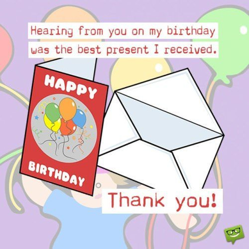 Hearing from you on my birthday was the best present I received. Thank you!