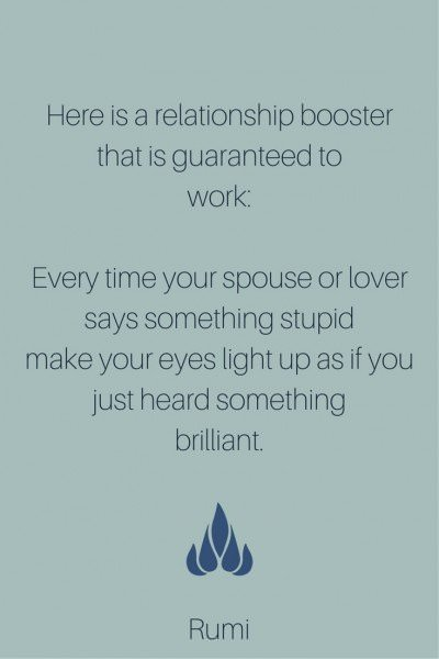 Here is a relationship booster that is guaranteed to work: Every time your spouse or lover says something stupid, make your eyes light up as if you just heard something brilliant.
