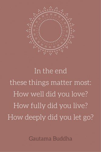 In the end these things matter most: How well did you love? How fully did you live? How deeply did you let go? Gautama Buddha