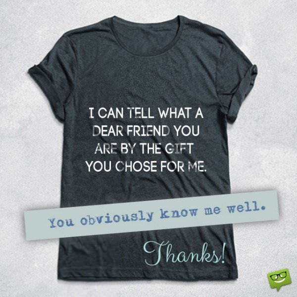 I can tell what a dear friend you are by the gift you chose for me. You obviously know me well! Thanks!
