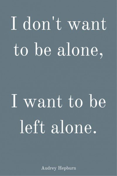 I don't want to be alone, I want to be left alone. Audrey Hepburn