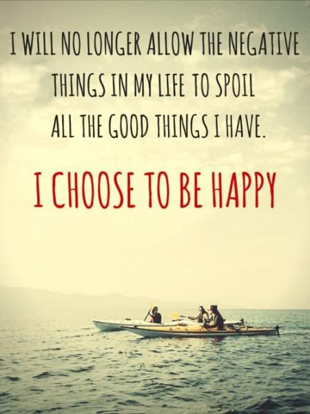 I will no longer allow the negative things in my life to spoil all the good things I have. I choose to be happy.