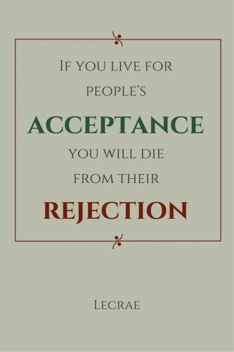 If you live for people's acceptance you will die from their rejection. Lecrae