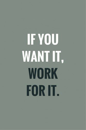 If you want it, work for it.
