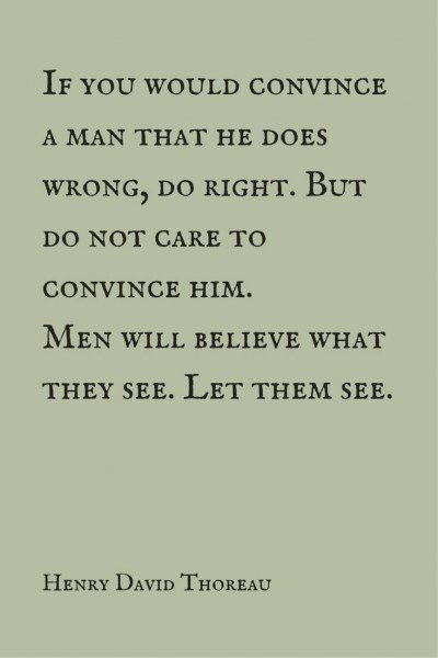 If you would convince a man that he does wrong, do right.