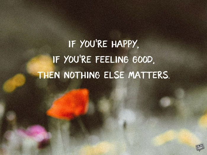 If you're happy, if you're feeling good, then nothing else matters.