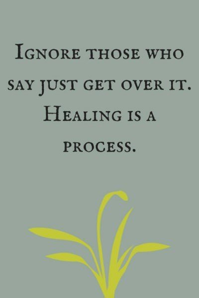 "Ignore those who say ""just get over it"". Healing is a process."