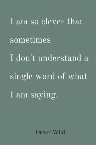 I am so clever that sometimes I don't understand a single word of what I am saying. Oscar Wilde