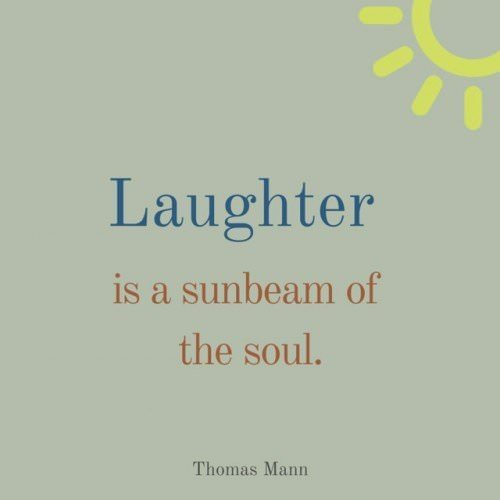 Laughter is a sunbeam of the soul. Thomas Mann, The Magic Mountain