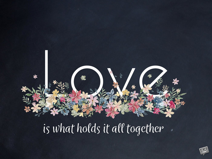 Love is what holds it all together.