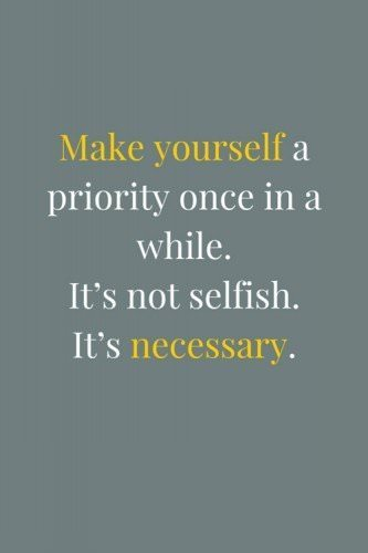 Make yourself a priority once in a while. It's not selfish. It's necessary.